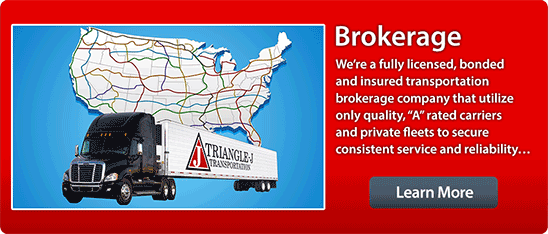 Triangle J Brokerage, We're a fully licensed, bonded and insured transportation brokerage company that utilize only quality, A rated carriers and private fleets to secure consistent service and reliability