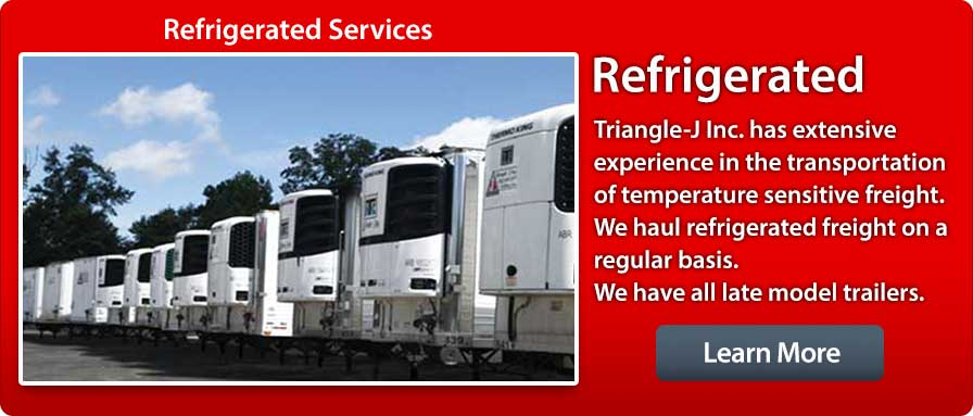 refrigerated services, Triangle-J Inc. has extensive experience in the transportation of temperature sensitive freight.  We haul refrigerated freight on a regular basis.  We have all late model trailers.